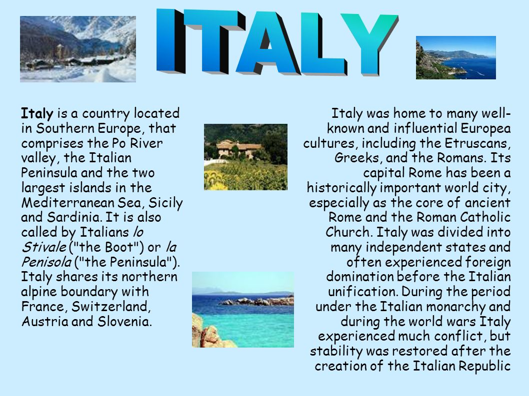Italy is a country located in Southern Europe, that comprises the Po River valley, the Italian Peninsula and the two largest islands in the Mediterranean Sea, Sicily and Sardinia.