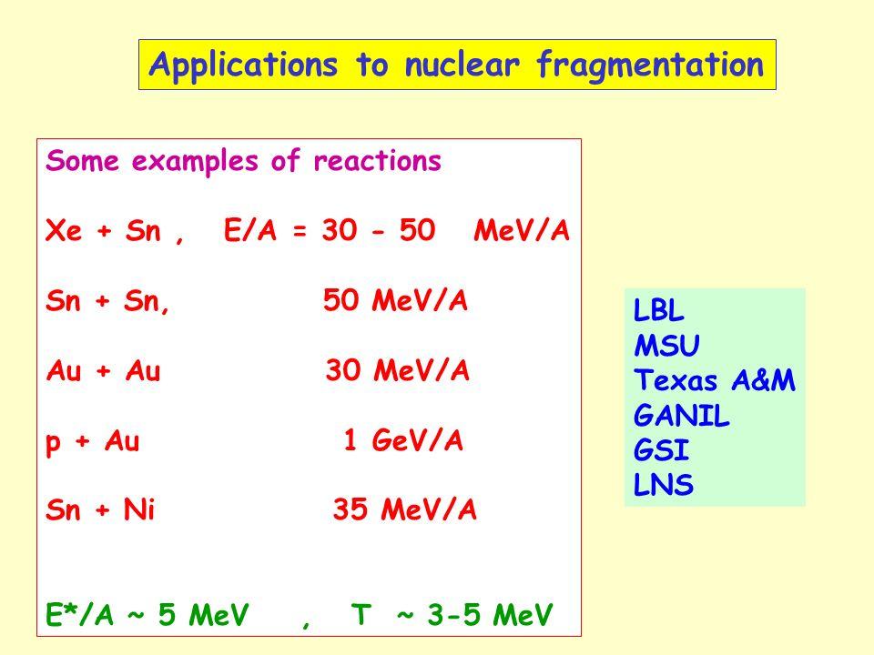 Applications to nuclear fragmentation Some examples of reactions Xe + Sn, E/A = 30 - 50 MeV/A Sn + Sn, 50 MeV/A Au + Au 30 MeV/A p + Au 1 GeV/A Sn + Ni 35 MeV/A E*/A ~ 5 MeV, T ~ 3-5 MeV LBL MSU Texas A&M GANIL GSI LNS