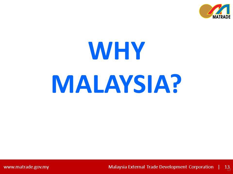 13 www.matrade.gov.my Malaysia External Trade Development Corporation |13 WHY MALAYSIA 13