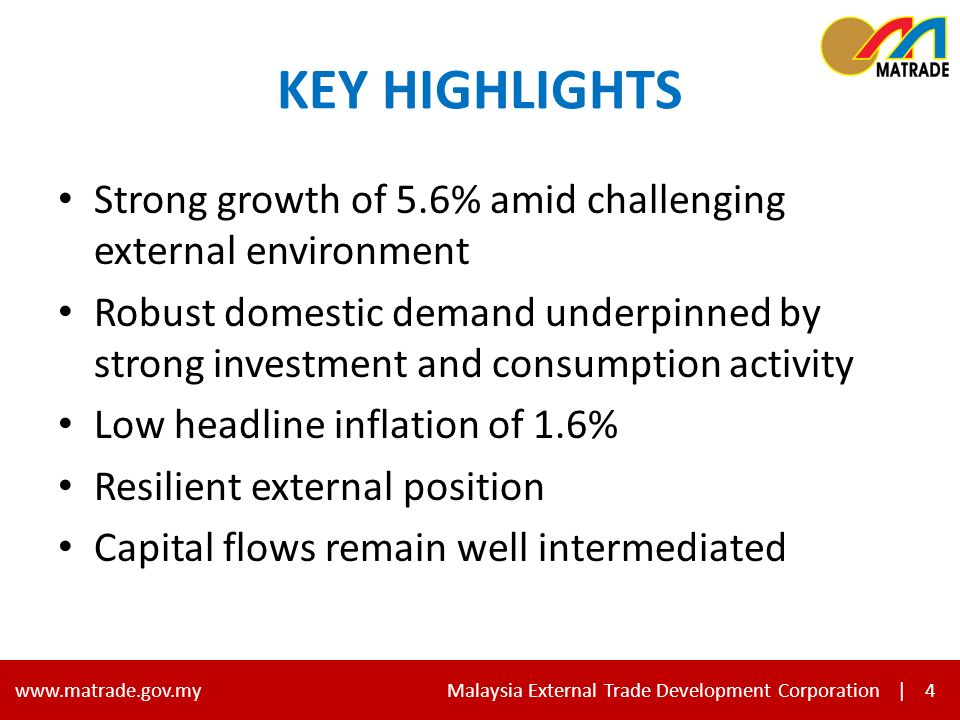 4 www.matrade.gov.my Malaysia External Trade Development Corporation |4 KEY HIGHLIGHTS Strong growth of 5.6% amid challenging external environment Robust domestic demand underpinned by strong investment and consumption activity Low headline inflation of 1.6% Resilient external position Capital flows remain well intermediated