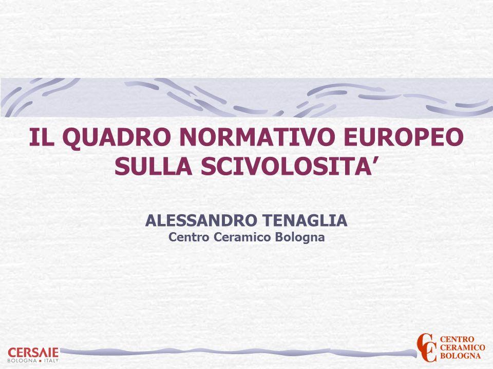 IL QUADRO NORMATIVO EUROPEO SULLA SCIVOLOSITA ALESSANDRO TENAGLIA Centro Ceramico Bologna