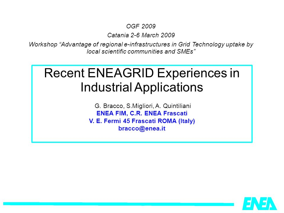OGF 2009 Catania 2-6 March 2009 Workshop Advantage of regional e-infrastructures in Grid Technology uptake by local scientific communities and SMEs Recent ENEAGRID Experiences in Industrial Applications G.