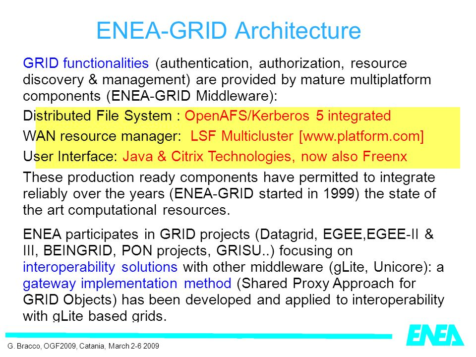 GRID functionalities (authentication, authorization, resource discovery & management) are provided by mature multiplatform components (ENEA-GRID Middleware): Distributed File System : OpenAFS/Kerberos 5 integrated WAN resource manager: LSF Multicluster [www.platform.com] User Interface: Java & Citrix Technologies, now also Freenx These production ready components have permitted to integrate reliably over the years (ENEA-GRID started in 1999) the state of the art computational resources.