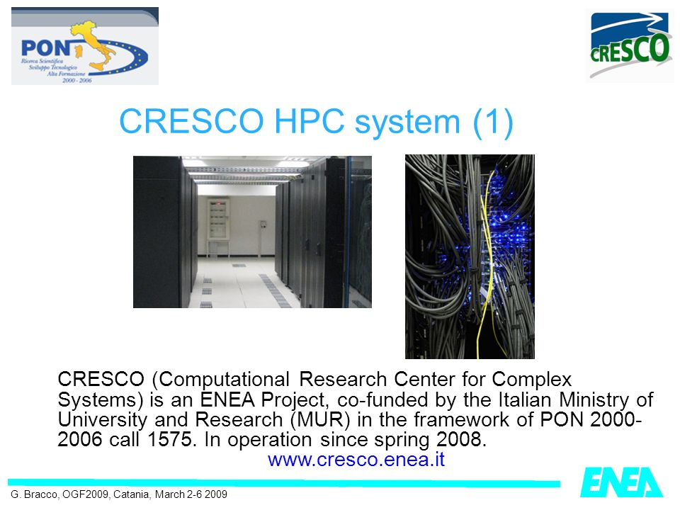 CRESCO HPC system (1) G. Bracco, OGF2009, Catania, March 2-6 2009 CRESCO (Computational Research Center for Complex Systems) is an ENEA Project, co-fu