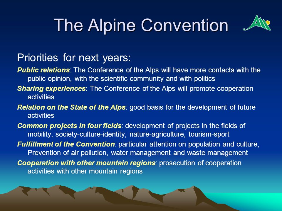 The Alpine Convention Priorities for next years: Public relations: The Conference of the Alps will have more contacts with the public opinion, with th