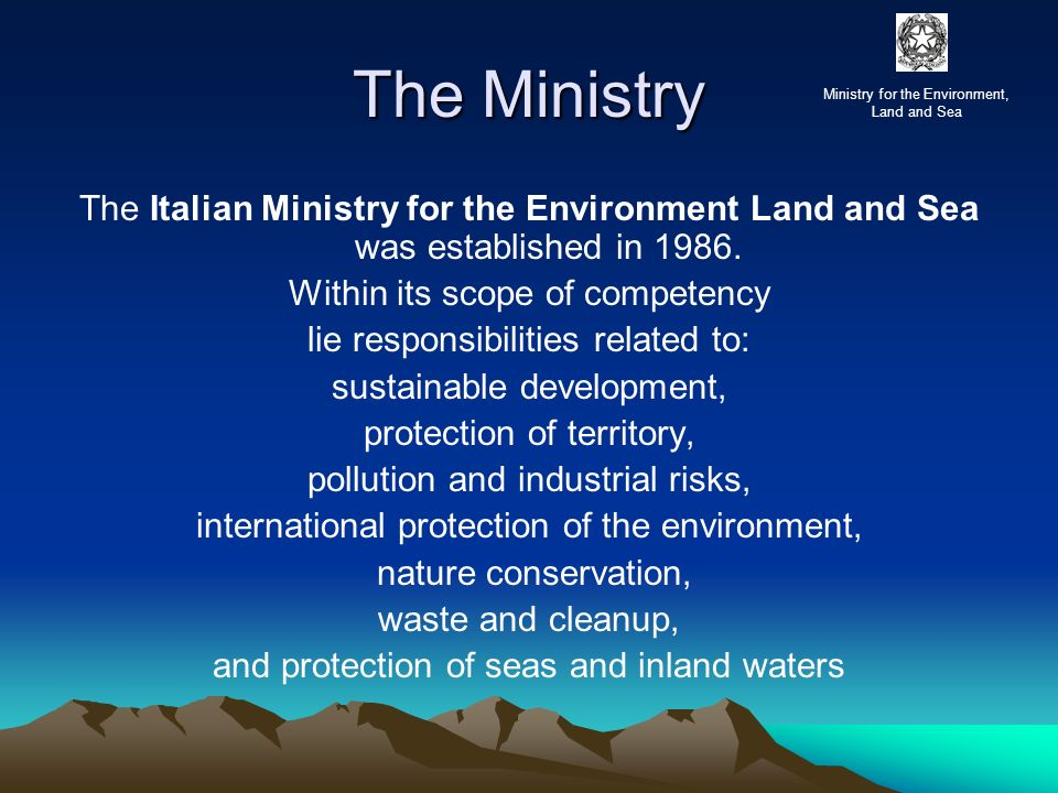 The Ministry The Italian Ministry for the Environment Land and Sea was established in 1986. Within its scope of competency lie responsibilities relate