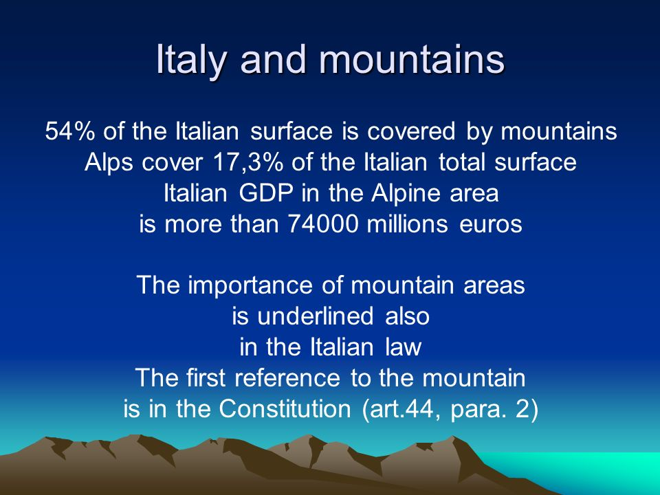Italy and mountains 54% of the Italian surface is covered by mountains Alps cover 17,3% of the Italian total surface Italian GDP in the Alpine area is