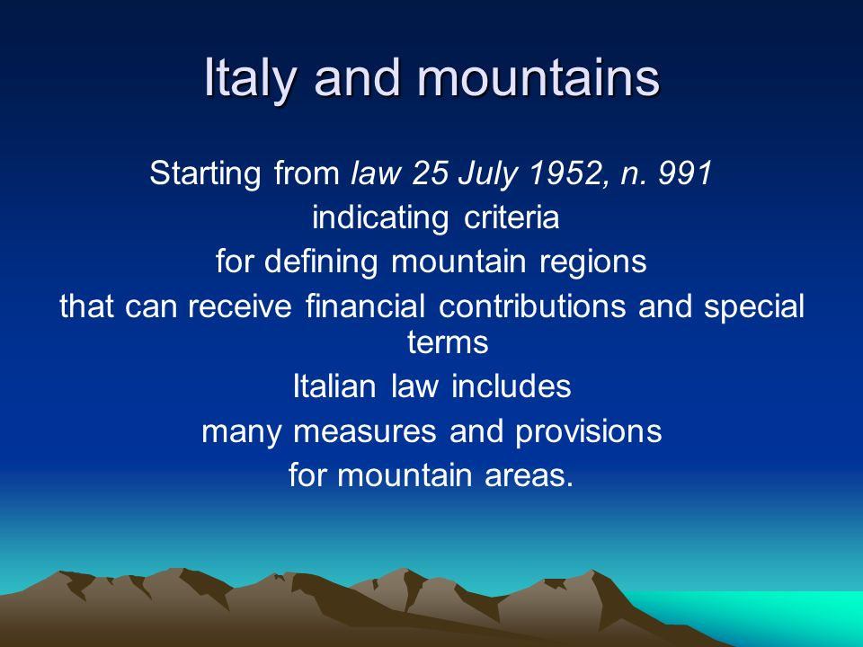 Italy and mountains Starting from law 25 July 1952, n. 991 indicating criteria for defining mountain regions that can receive financial contributions