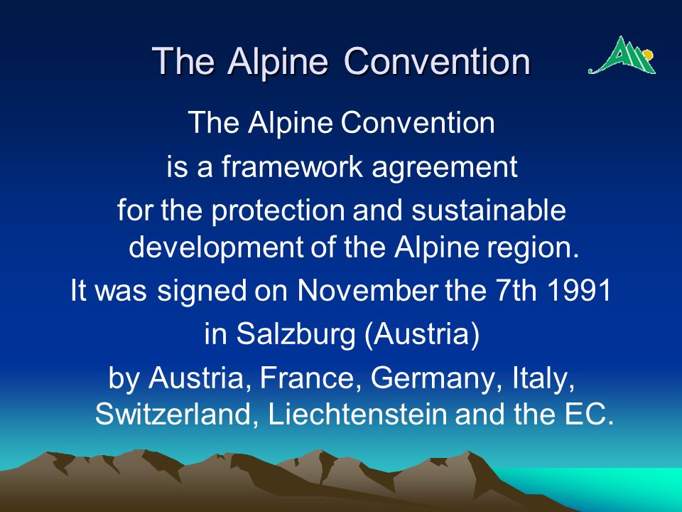 The Alpine Convention is a framework agreement for the protection and sustainable development of the Alpine region. It was signed on November the 7th