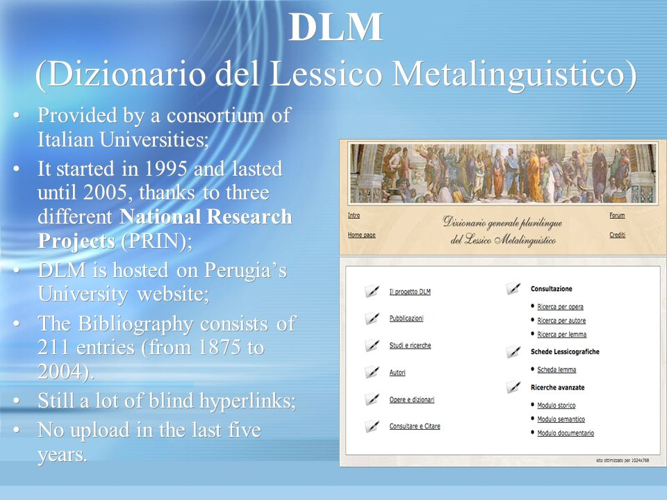 DLM (Dizionario del Lessico Metalinguistico) Provided by a consortium of Italian Universities; It started in 1995 and lasted until 2005, thanks to three different National Research Projects (PRIN); DLM is hosted on Perugias University website; The Bibliography consists of 211 entries (from 1875 to 2004).