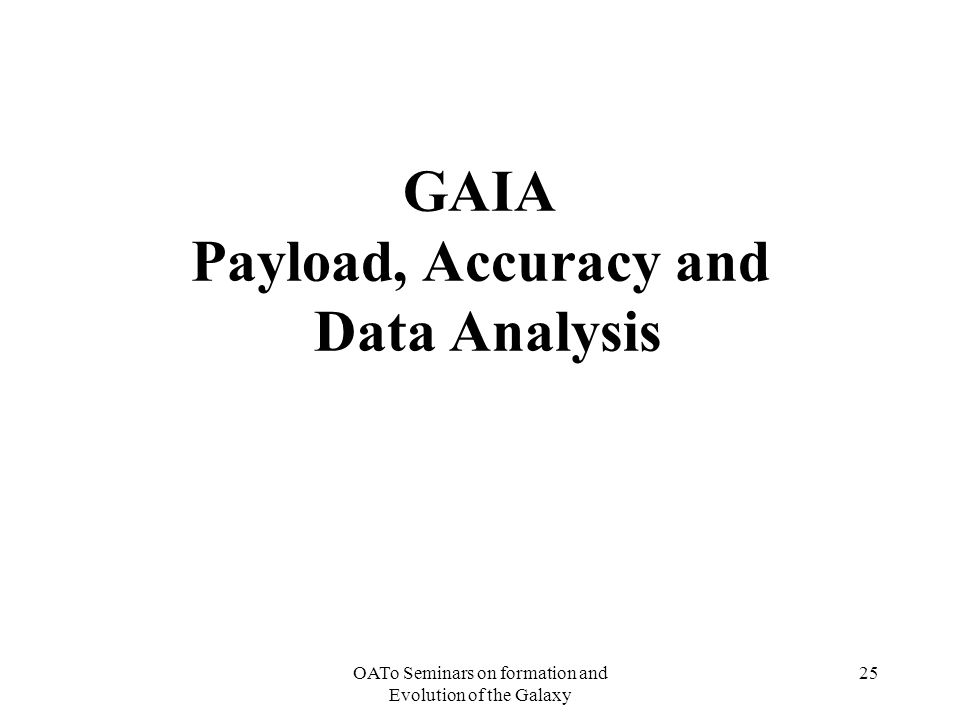 OATo Seminars on formation and Evolution of the Galaxy 25 GAIA Payload, Accuracy and Data Analysis