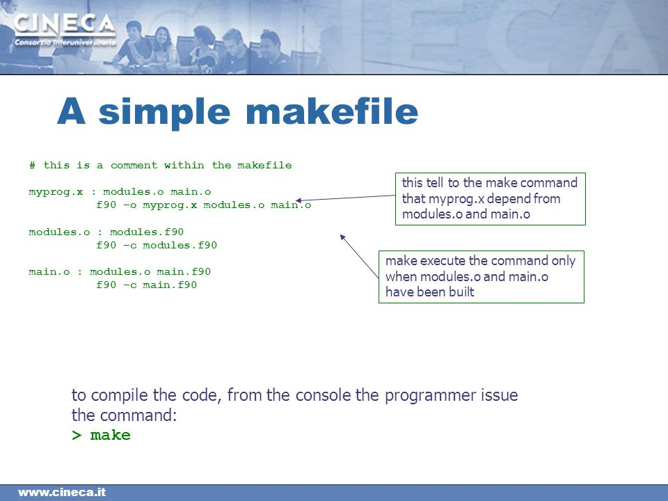 A simple makefile # this is a comment within the makefile myprog.x : modules.o main.o f90 –o myprog.x modules.o main.o modules.o : modules.f90 f90 –c modules.f90 main.o : modules.o main.f90 f90 –c main.f90 this tell to the make command that myprog.x depend from modules.o and main.o make execute the command only when modules.o and main.o have been built to compile the code, from the console the programmer issue the command: > make