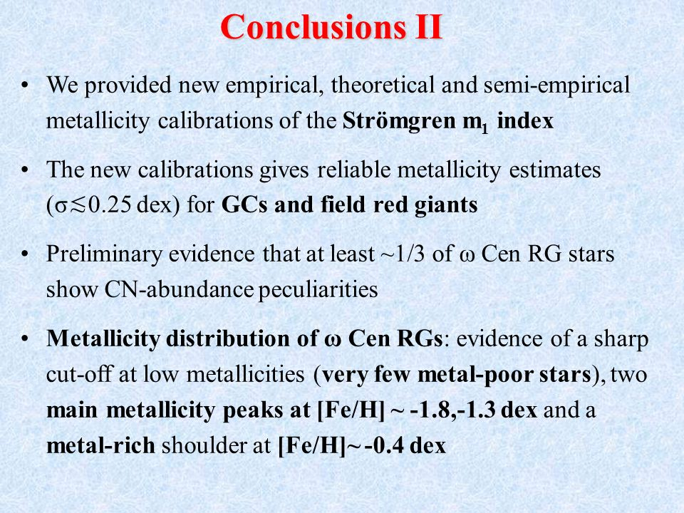 We provided new empirical, theoretical and semi-empirical metallicity calibrations of the Strömgren m 1 index The new calibrations gives reliable metallicity estimates (σ 0.25 dex) for GCs and field red giants Preliminary evidence that at least ~1/3 of ω Cen RG stars show CN-abundance peculiarities Metallicity distribution of ω Cen RGs: evidence of a sharp cut-off at low metallicities (very few metal-poor stars), two main metallicity peaks at [Fe/H] ~ -1.8,-1.3 dex and a metal-rich shoulder at [Fe/H]~ -0.4 dex Conclusions II