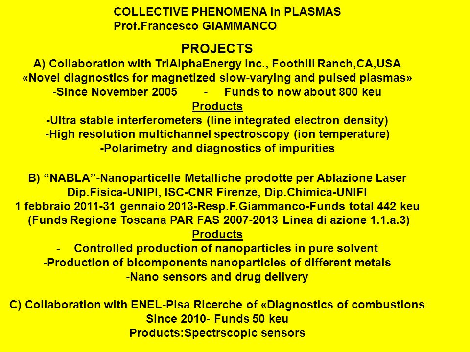 PROJECTS A) Collaboration with TriAlphaEnergy Inc., Foothill Ranch,CA,USA «Novel diagnostics for magnetized slow-varying and pulsed plasmas» -Since November 2005 - Funds to now about 800 keu Products -Ultra stable interferometers (line integrated electron density) -High resolution multichannel spectroscopy (ion temperature) -Polarimetry and diagnostics of impurities B) NABLA-Nanoparticelle Metalliche prodotte per Ablazione Laser Dip.Fisica-UNIPI, ISC-CNR Firenze, Dip.Chimica-UNIFI 1 febbraio 2011-31 gennaio 2013-Resp.F.Giammanco-Funds total 442 keu (Funds Regione Toscana PAR FAS 2007-2013 Linea di azione 1.1.a.3) Products -Controlled production of nanoparticles in pure solvent -Production of bicomponents nanoparticles of different metals -Nano sensors and drug delivery C) Collaboration with ENEL-Pisa Ricerche of «Diagnostics of combustions Since 2010- Funds 50 keu Products:Spectrscopic sensors COLLECTIVE PHENOMENA in PLASMAS Prof.Francesco GIAMMANCO