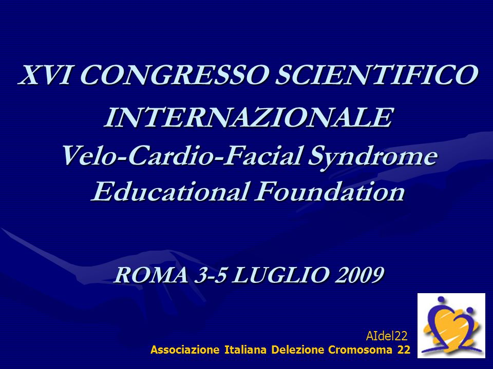 XVI CONGRESSO SCIENTIFICO INTERNAZIONALE Velo-Cardio-Facial Syndrome Educational Foundation ROMA 3-5 LUGLIO 2009 AIdel22 Associazione Italiana Delezione Cromosoma 22