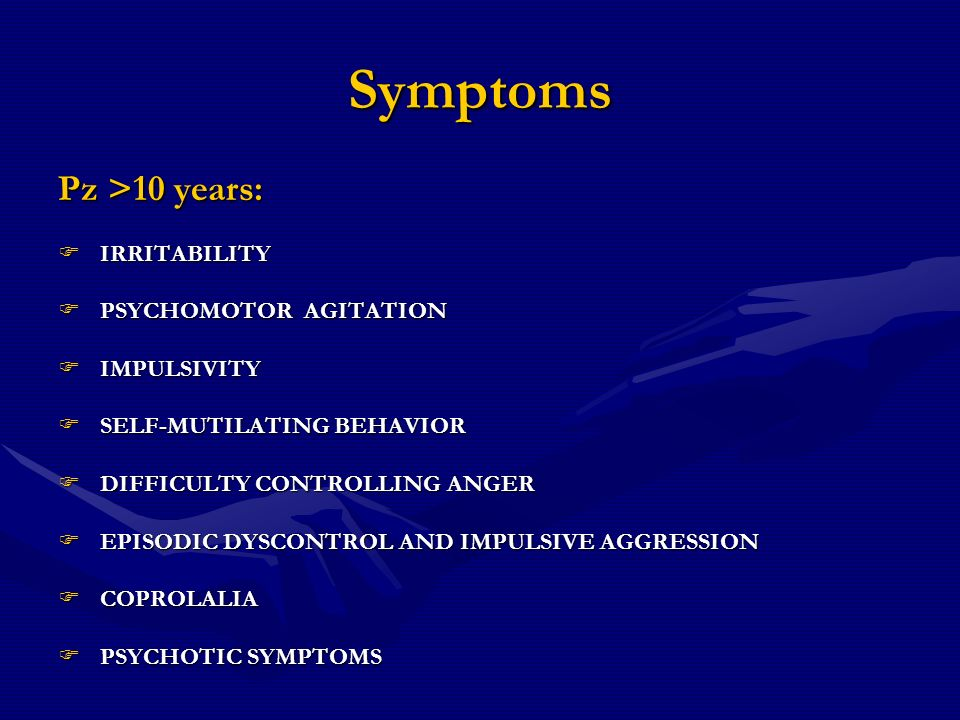 Symptoms Pz >10 years: IRRITABILITY IRRITABILITY PSYCHOMOTOR AGITATION PSYCHOMOTOR AGITATION IMPULSIVITY IMPULSIVITY SELF-MUTILATING BEHAVIOR SELF-MUT