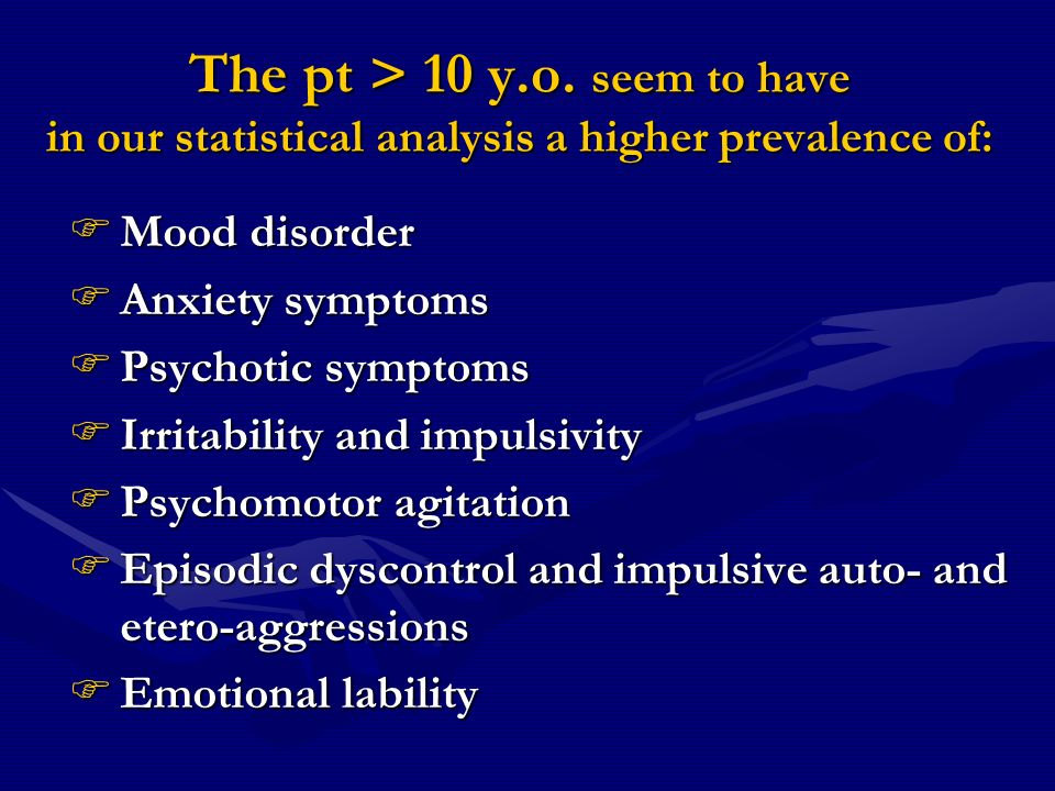 The pt > 10 y.o. seem to have in our statistical analysis a higher prevalence of: Mood disorder Mood disorder Anxiety symptoms Anxiety symptoms Psycho