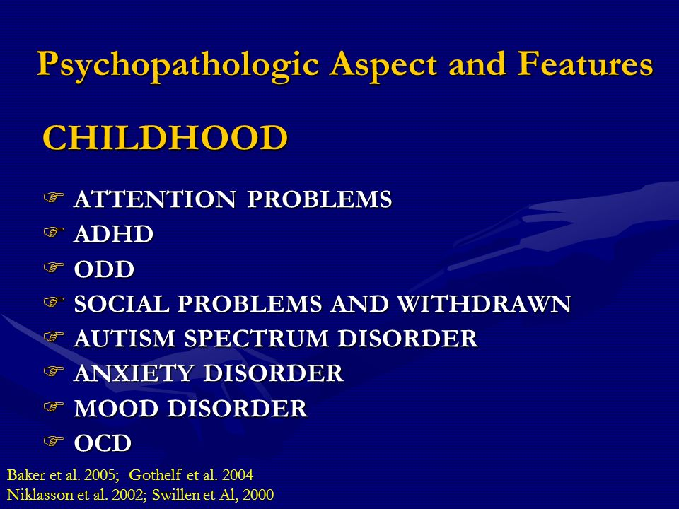 Psychopathologic Aspect and Features CHILDHOOD ATTENTION PROBLEMS ATTENTION PROBLEMS ADHD ADHD ODD ODD SOCIAL PROBLEMS AND WITHDRAWN SOCIAL PROBLEMS AND WITHDRAWN AUTISM SPECTRUM DISORDER AUTISM SPECTRUM DISORDER ANXIETY DISORDER ANXIETY DISORDER MOOD DISORDER MOOD DISORDER OCD OCD Baker et al.