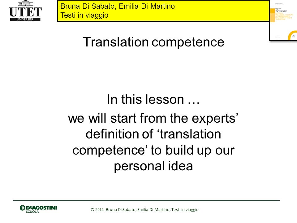Bruna Di Sabato, Emilia Di Martino Testi in viaggio © 2011 Bruna Di Sabato, Emilia Di Martino, Testi in viaggio Translation competence In this lesson … we will start from the experts definition of translation competence to build up our personal idea