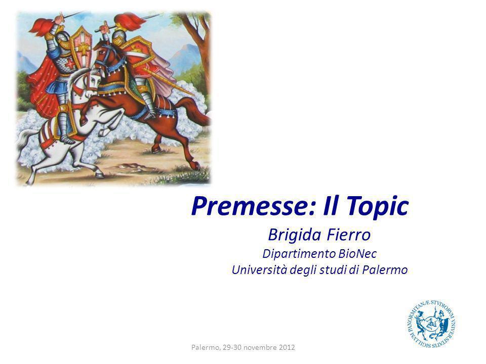 Premesse: Il Topic Brigida Fierro Dipartimento BioNec Università degli studi di Palermo Palermo, 29-30 novembre 2012