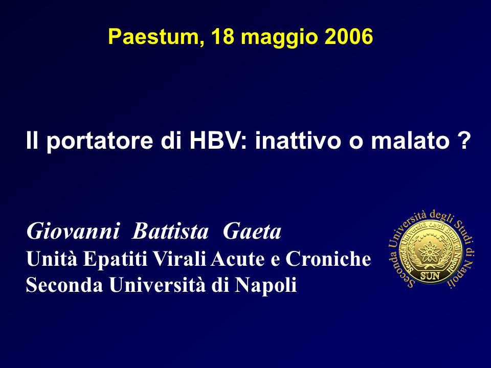 Giovanni Battista Gaeta Unità Epatiti Virali Acute e Croniche Seconda Università di Napoli Paestum, 18 maggio 2006 Il portatore di HBV: inattivo o malato ?