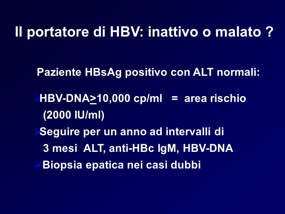 HBV-DNA>10,000 cp/ml = area rischio (2000 IU/ml) Seguire per un anno ad intervalli di 3 mesi ALT, anti-HBc IgM, HBV-DNA Biopsia epatica nei casi dubbi Il portatore di HBV: inattivo o malato .