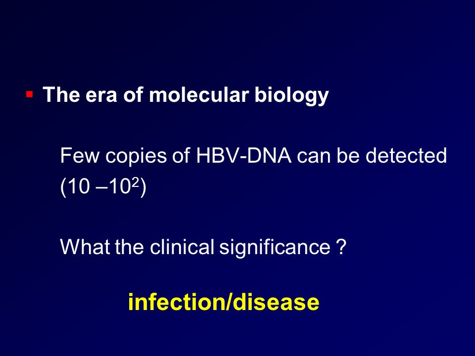 The era of molecular biology Few copies of HBV-DNA can be detected (10 –10 2 ) What the clinical significance ? infection/disease