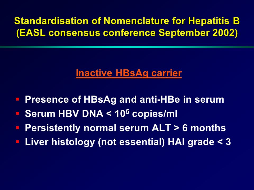 Inactive HBsAg carrier Presence of HBsAg and anti-HBe in serum Serum HBV DNA < 10 5 copies/ml Persistently normal serum ALT > 6 months Liver histology