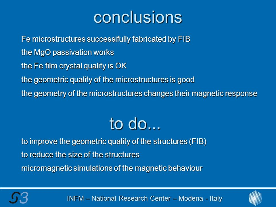 INFM – National Research Center – Modena - Italy conclusions Fe microstructures successifully fabricated by FIB the MgO passivation works the Fe film crystal quality is OK the geometric quality of the microstructures is good the geometry of the microstructures changes their magnetic response to do...