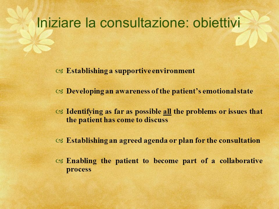 Iniziare la consultazione: obiettivi Establishing a supportive environment Developing an awareness of the patients emotional state Identifying as far
