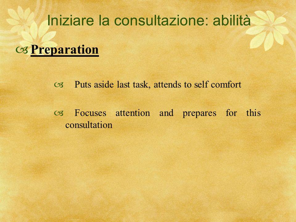 Iniziare la consultazione: abilità Preparation Puts aside last task, attends to self comfort Focuses attention and prepares for this consultation