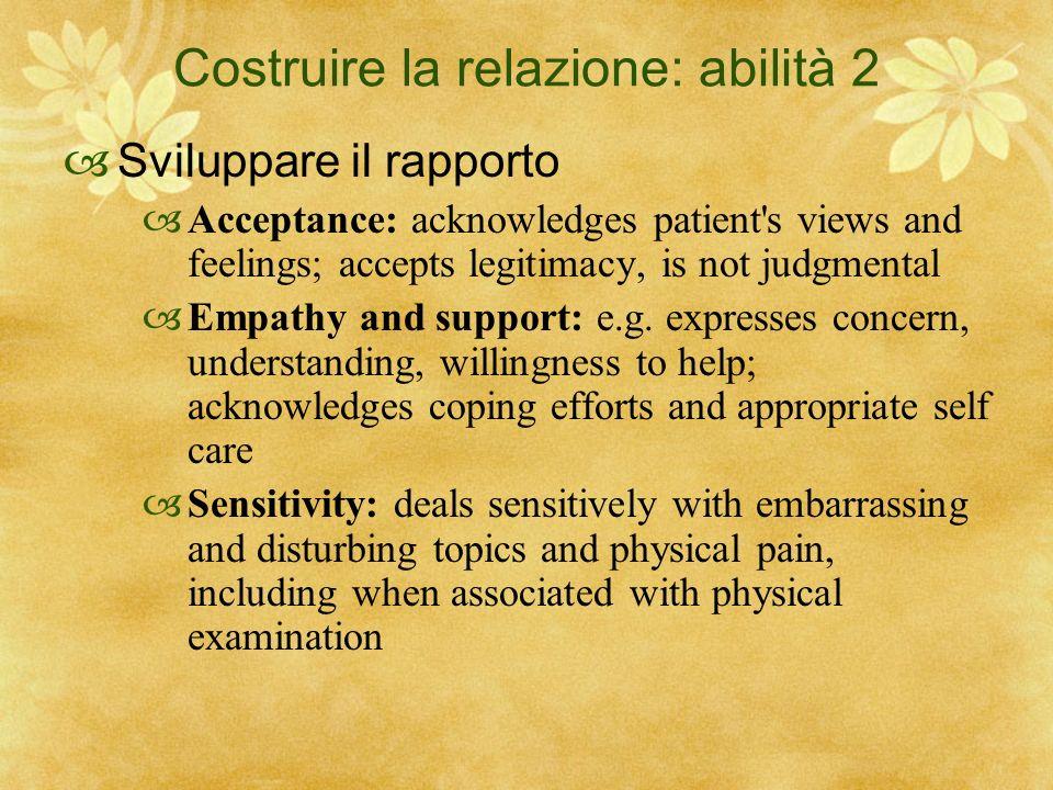 Costruire la relazione: abilità 2 Sviluppare il rapporto Acceptance: acknowledges patient's views and feelings; accepts legitimacy, is not judgmental