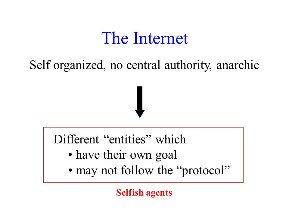 The Internet Self organized, no central authority, anarchic Different entities which have their own goal may not follow the protocol Selfish agents