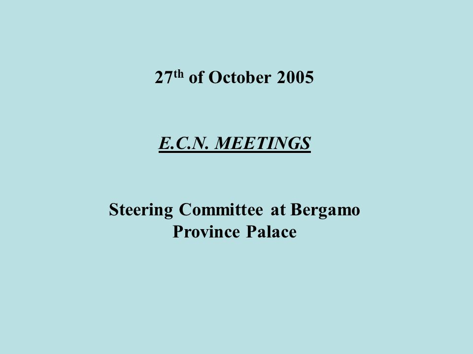 27 th of October 2005 E.C.N. MEETINGS Steering Committee at Bergamo Province Palace