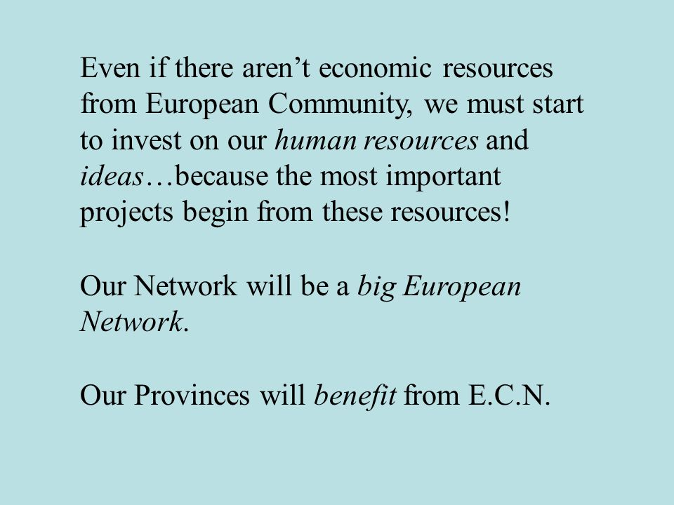 Even if there arent economic resources from European Community, we must start to invest on our human resources and ideas…because the most important projects begin from these resources.
