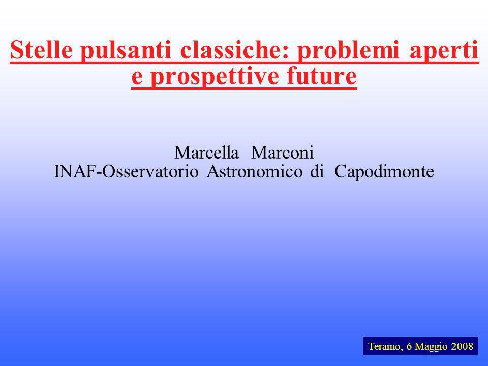 Stelle pulsanti classiche: problemi aperti e prospettive future Marcella Marconi INAF-Osservatorio Astronomico di Capodimonte Teramo, 6 Maggio 2008
