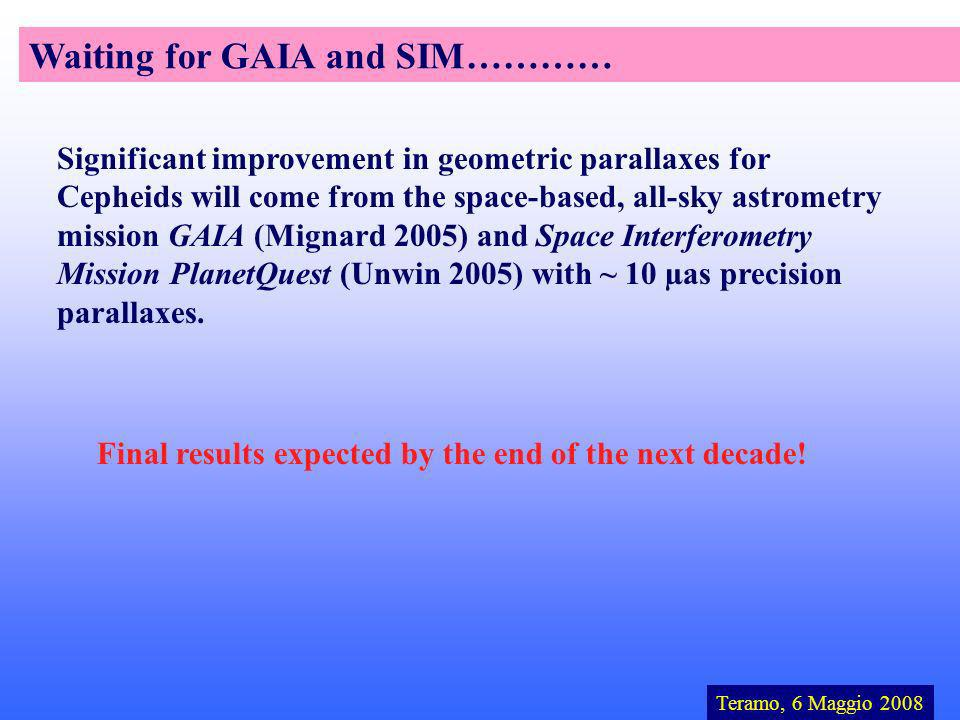 Teramo, 6 Maggio 2008 Waiting for GAIA and SIM………… Significant improvement in geometric parallaxes for Cepheids will come from the space-based, all-sky astrometry mission GAIA (Mignard 2005) and Space Interferometry Mission PlanetQuest (Unwin 2005) with ~ 10 µas precision parallaxes.