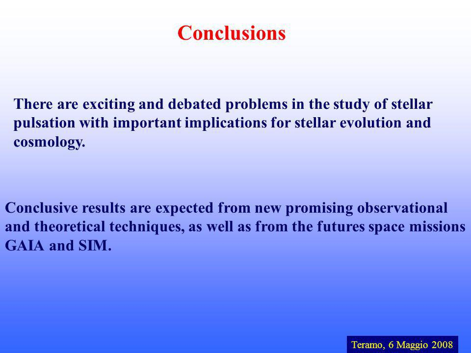 Conclusions Teramo, 6 Maggio 2008 There are exciting and debated problems in the study of stellar pulsation with important implications for stellar evolution and cosmology.