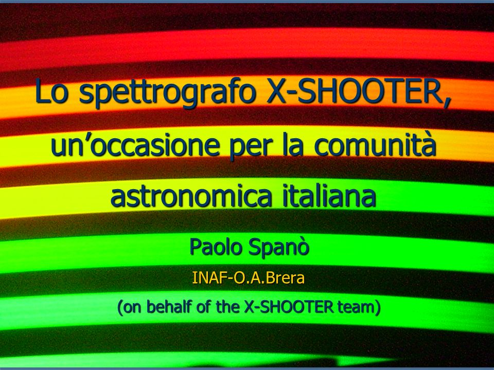 Lo spettrografo X-SHOOTER, unoccasione per la comunità astronomica italiana Paolo Spanò INAF-O.A.Brera (on behalf of the X-SHOOTER team)