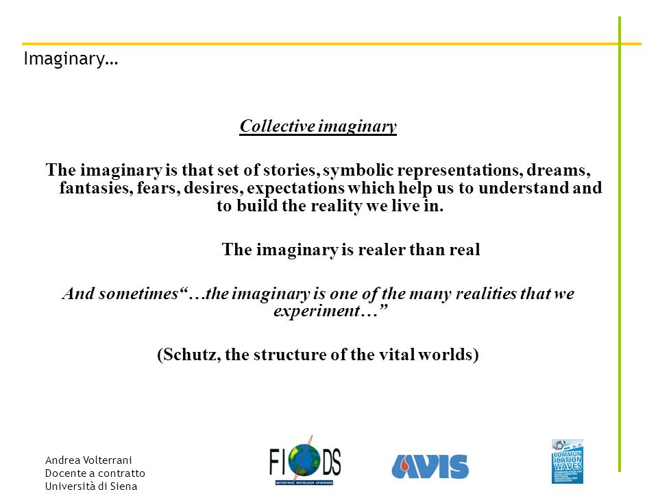Andrea Volterrani Docente a contratto Università di Siena Imaginary… Collective imaginary The imaginary is that set of stories, symbolic representations, dreams, fantasies, fears, desires, expectations which help us to understand and to build the reality we live in.