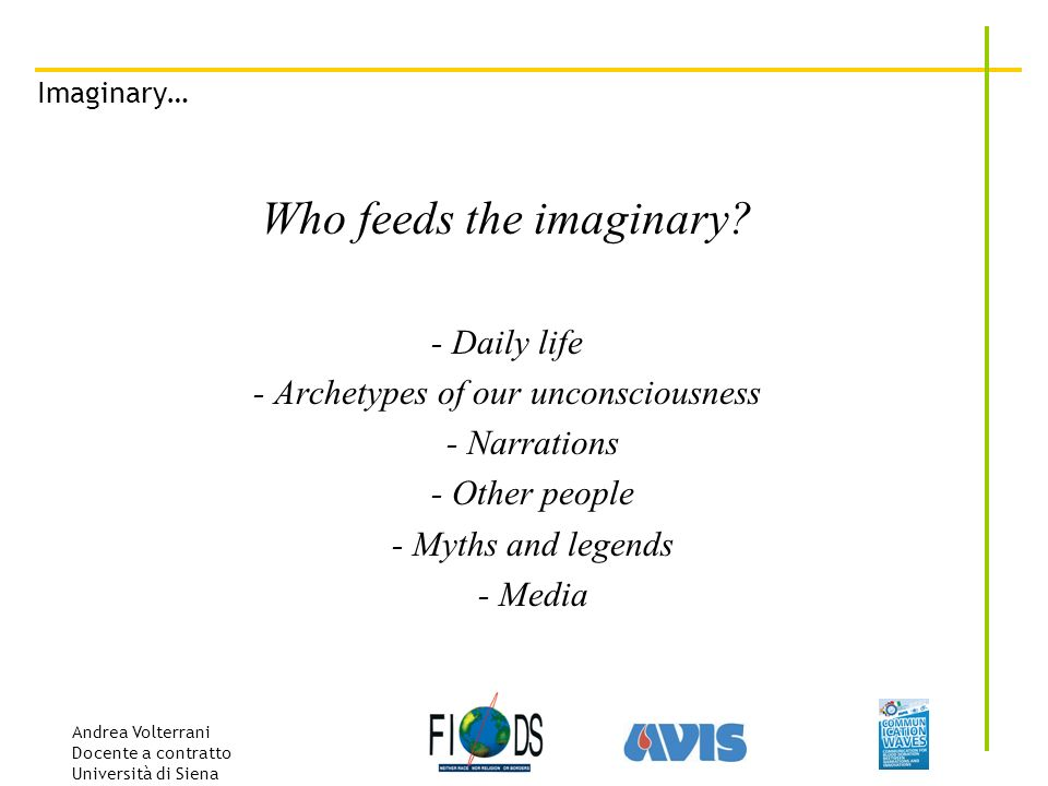 Andrea Volterrani Docente a contratto Università di Siena Imaginary… Who feeds the imaginary? - Daily life - Archetypes of our unconsciousness - Narra