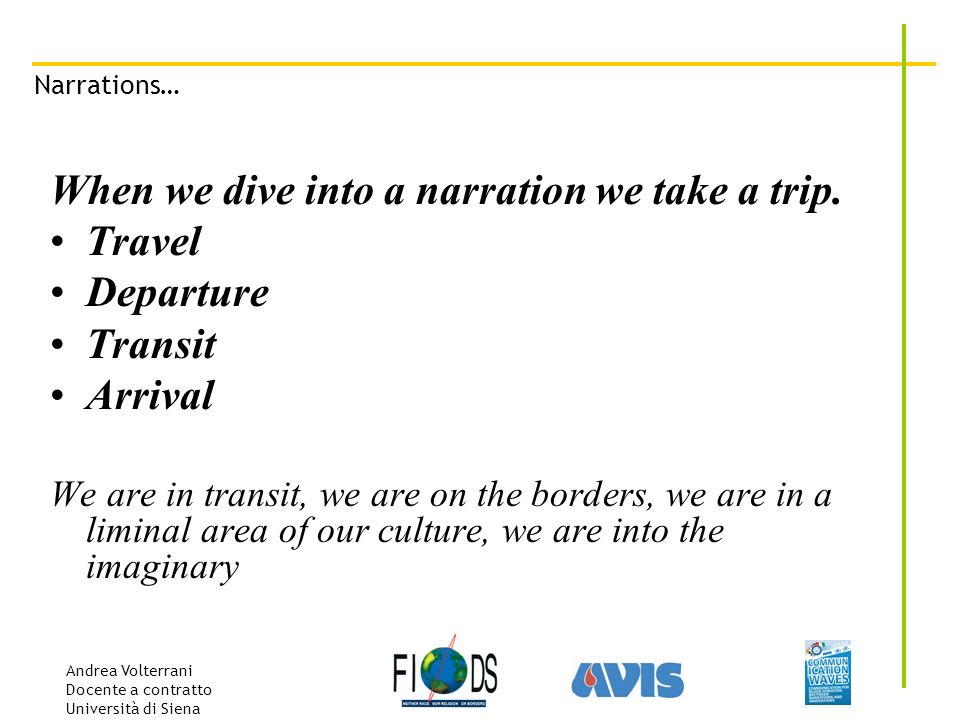 Andrea Volterrani Docente a contratto Università di Siena Narrations… When we dive into a narration we take a trip. Travel Departure Transit Arrival W