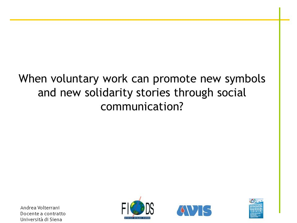 Andrea Volterrani Docente a contratto Università di Siena When voluntary work can promote new symbols and new solidarity stories through social communication