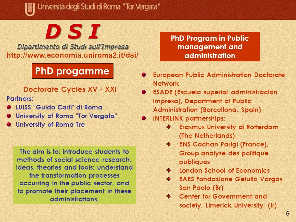 6 PhD progamme PhD Program in Public management and administration European Public Administration Doctorate Network ESADE (Escuela superior administracion impresa), Department of Public Administration (Barcellona, Spain) INTERLINK partnerships: Erasmus University di Rotterdam (The Netherlands) ENS Cachan Parigi (France), Group analyse des politique publiques London School of Economics EAES Fondazione Getulio Vargas San Paolo (Br) Center for Government and society, Limerick University, (Ir) http://www.economia.uniroma2.it/dsi/ Doctorate Cycles XV - XXI Partners: LUISS Guido Carli di Roma University of Roma Tor Vergata University of Roma Tre The aim is to: introduce students to methods of social science research, ideas, theories and tools; understand the transformation processes occurring in the public sector, and to promote their placement in these administrations.