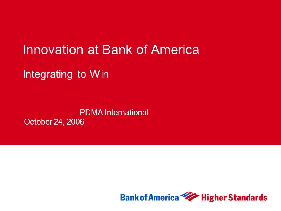 1 Innovation at Bank of America Integrating to Win January 4th, 2005 PDMA International October 24, 2006