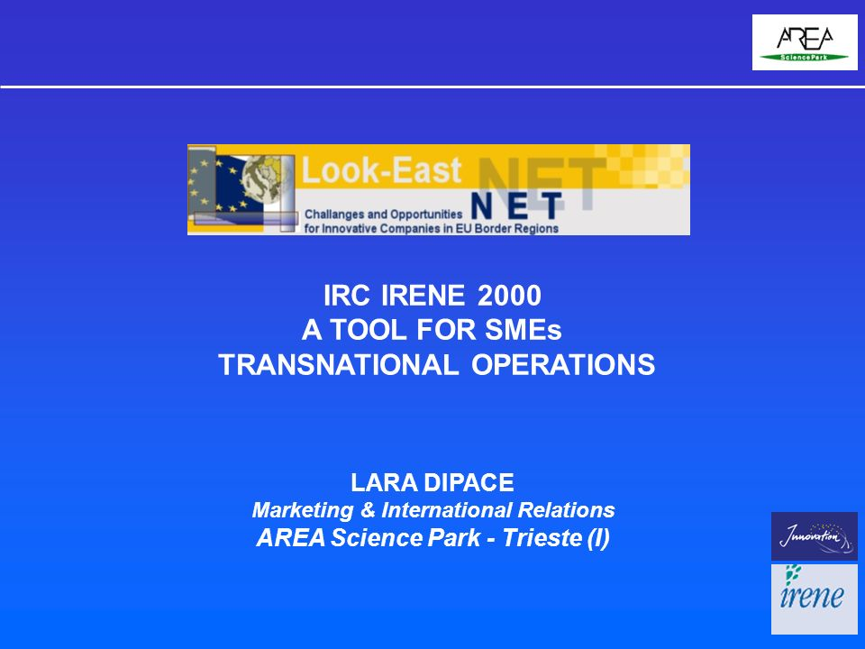 IRC IRENE 2000 A TOOL FOR SMEs TRANSNATIONAL OPERATIONS LARA DIPACE Marketing & International Relations AREA Science Park - Trieste (I)