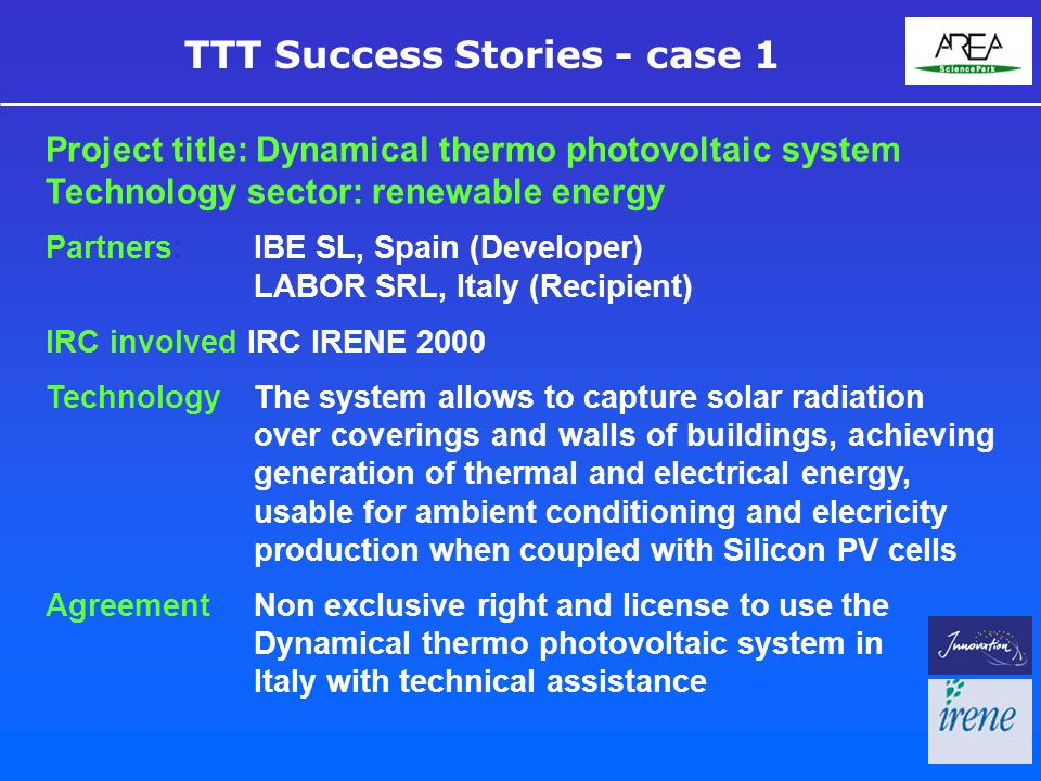 TTT Success Stories - case 1 Project title: Dynamical thermo photovoltaic system Technology sector: renewable energy Partners:IBE SL, Spain (Developer) LABOR SRL, Italy (Recipient) IRC involved IRC IRENE 2000 TechnologyThe system allows to capture solar radiation over coverings and walls of buildings, achieving generation of thermal and electrical energy, usable for ambient conditioning and elecricity production when coupled with Silicon PV cells Agreement Non exclusive right and license to use the Dynamical thermo photovoltaic system in Italy with technical assistance