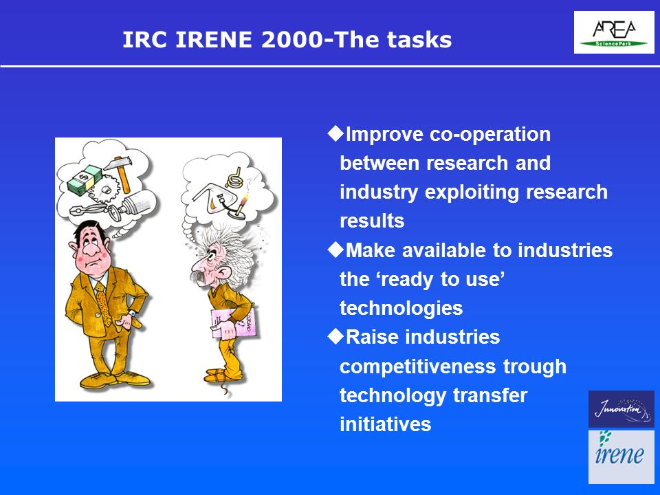 uImprove co-operation between research and industry exploiting research results uMake available to industries the ready to use technologies uRaise industries competitiveness trough technology transfer initiatives IRC IRENE 2000-The tasks