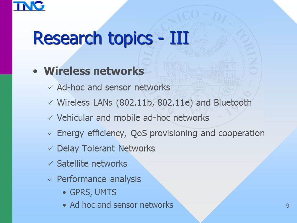 Research topics - III Wireless networks Ad-hoc and sensor networks Wireless LANs (802.11b, 802.11e) and Bluetooth Vehicular and mobile ad-hoc networks Energy efficiency, QoS provisioning and cooperation Delay Tolerant Networks Satellite networks Performance analysis GPRS, UMTS Ad hoc and sensor networks 9
