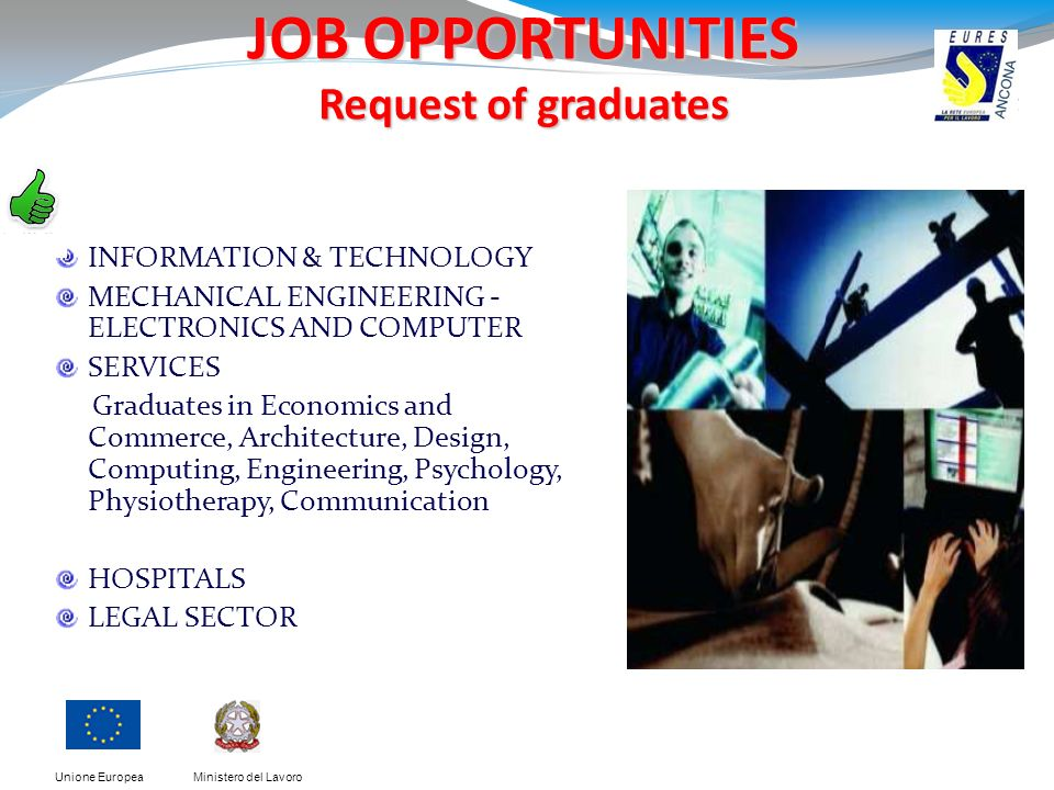 Ministero del LavoroUnione Europea JOB OPPORTUNITIES Request of graduates INFORMATION & TECHNOLOGY MECHANICAL ENGINEERING - ELECTRONICS AND COMPUTER SERVICES Graduates in Economics and Commerce, Architecture, Design, Computing, Engineering, Psychology, Physiotherapy, Communication HOSPITALS LEGAL SECTOR